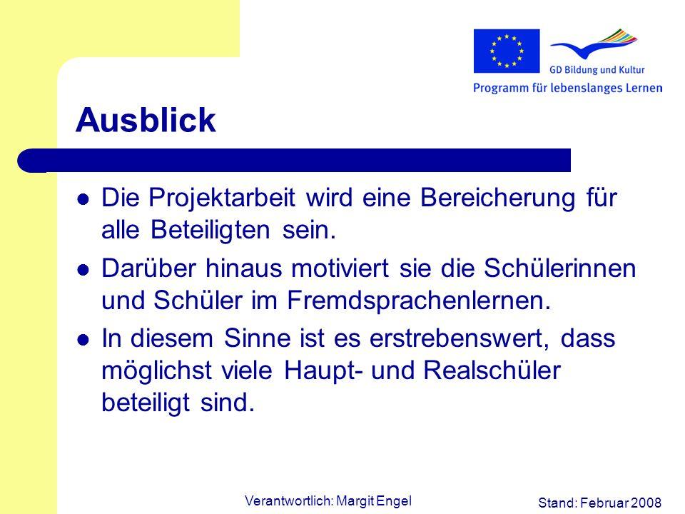 Stand: Februar 2008 Verantwortlich: Margit Engel Ausblick Die Projektarbeit wird eine Bereicherung für alle Beteiligten sein. Darüber hinaus motiviert