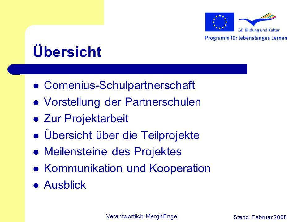 Stand: Februar 2008 Verantwortlich: Margit Engel Übersicht Comenius-Schulpartnerschaft Vorstellung der Partnerschulen Zur Projektarbeit Übersicht über die Teilprojekte Meilensteine des Projektes Kommunikation und Kooperation Ausblick