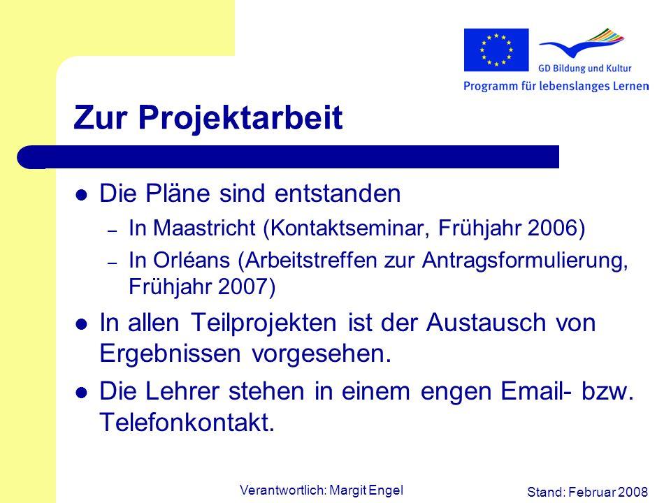 Stand: Februar 2008 Verantwortlich: Margit Engel Zur Projektarbeit Die Pläne sind entstanden – In Maastricht (Kontaktseminar, Frühjahr 2006) – In Orléans (Arbeitstreffen zur Antragsformulierung, Frühjahr 2007) In allen Teilprojekten ist der Austausch von Ergebnissen vorgesehen.