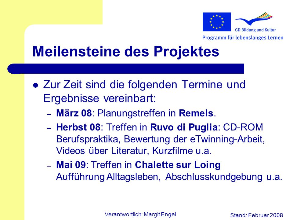 Stand: Februar 2008 Verantwortlich: Margit Engel Meilensteine des Projektes Zur Zeit sind die folgenden Termine und Ergebnisse vereinbart: – März 08: Planungstreffen in Remels.