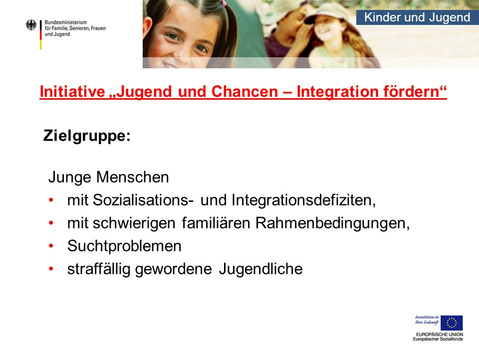 Kinder und Jugend Initiative Jugend und Chancen – Integration fördern Zielgruppe: Junge Menschen mit Sozialisations- und Integrationsdefiziten, mit sc