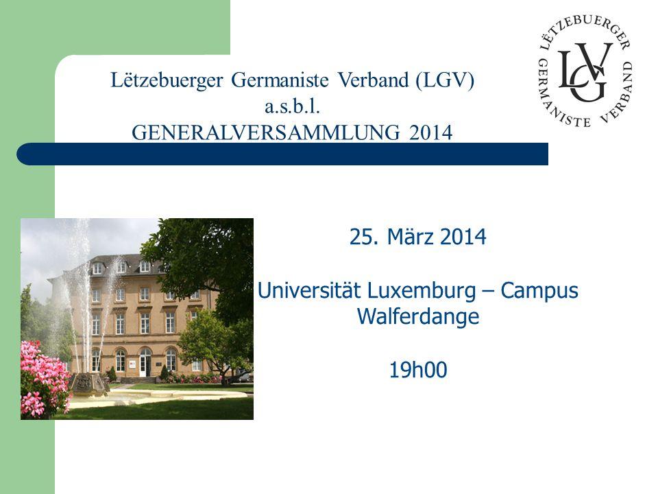 25. März 2014 Universität Luxemburg – Campus Walferdange 19h00 Lëtzebuerger Germaniste Verband (LGV) a.s.b.l. GENERALVERSAMMLUNG 2014