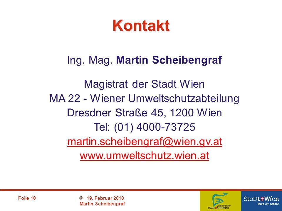Folie 10© 19. Februar 2010 Martin Scheibengraf Kontakt Ing. Mag. Martin Scheibengraf Magistrat der Stadt Wien MA 22 - Wiener Umweltschutzabteilung Dre
