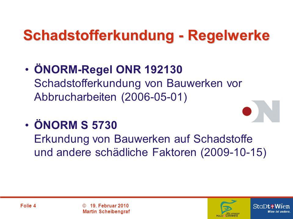 Folie 4© 19. Februar 2010 Martin Scheibengraf ÖNORM-Regel ONR 192130 Schadstofferkundung von Bauwerken vor Abbrucharbeiten (2006-05-01) ÖNORM S 5730 E