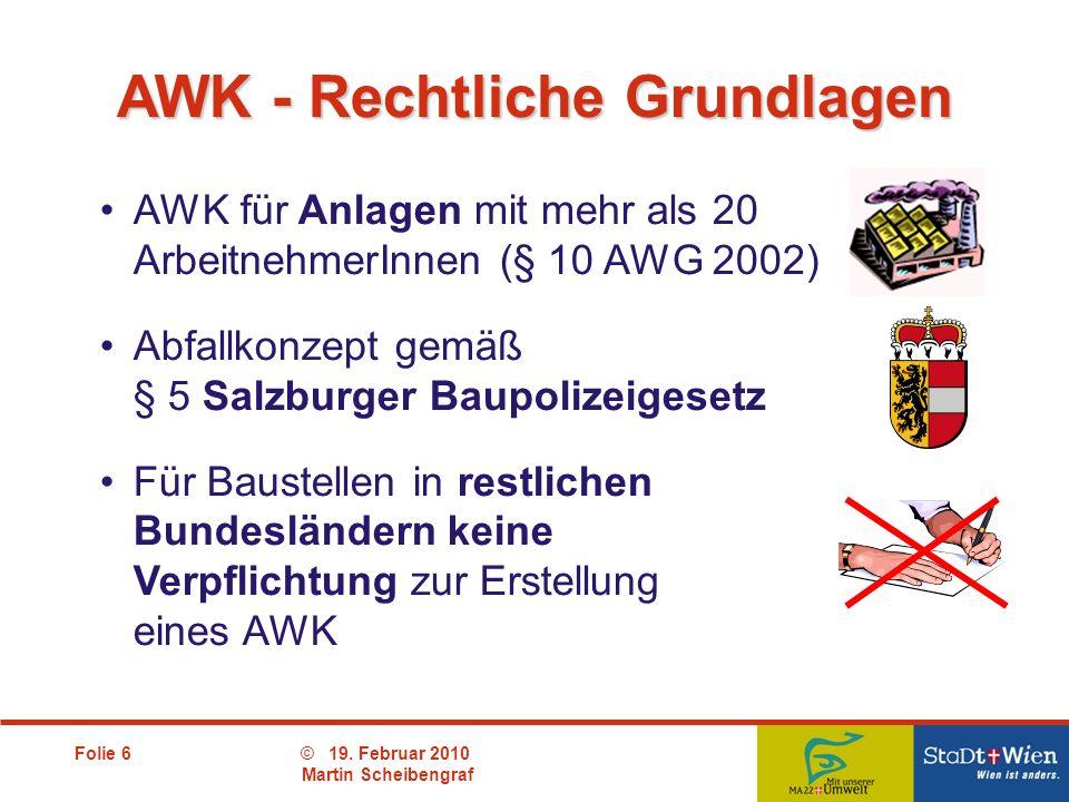 Folie 6© 19. Februar 2010 Martin Scheibengraf AWK für Anlagen mit mehr als 20 ArbeitnehmerInnen (§ 10 AWG 2002) Abfallkonzept gemäß § 5 Salzburger Bau