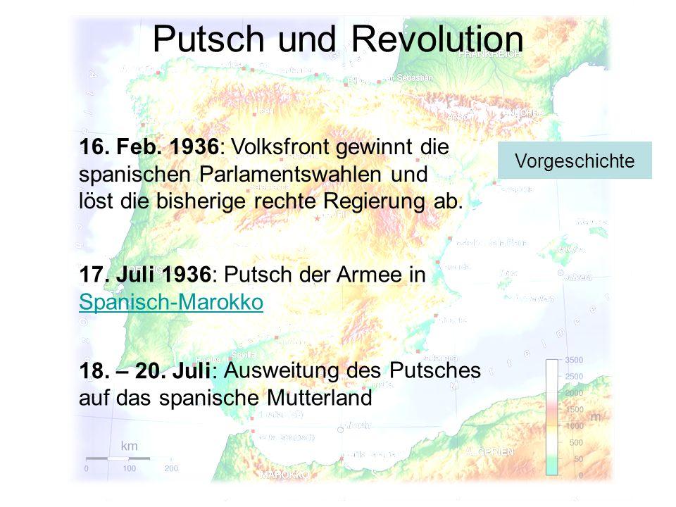 Putsch und Revolution 17. Juli 1936: 18. – 20. Juli: 16. Feb. 1936: Putsch der Armee in Spanisch-Marokko Spanisch-Marokko Ausweitung des Putsches auf