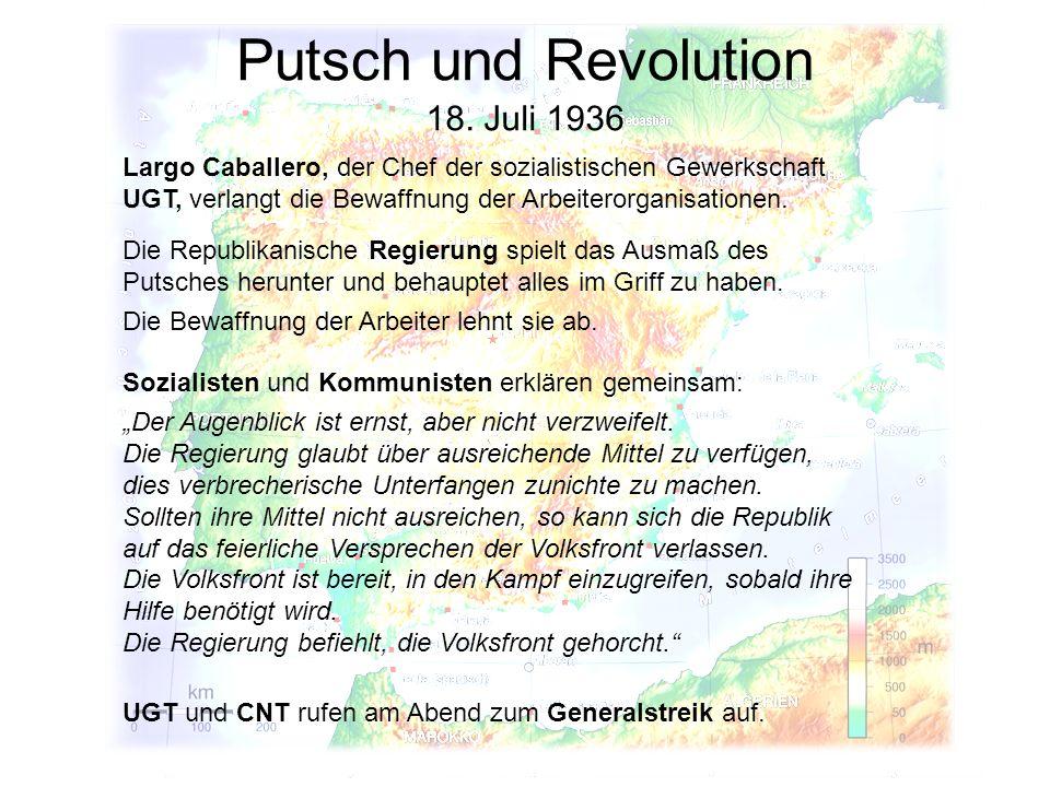 Putsch und Revolution 18. Juli 1936 Die Republikanische Regierung spielt das Ausmaß des Putsches herunter und behauptet alles im Griff zu haben. Die B