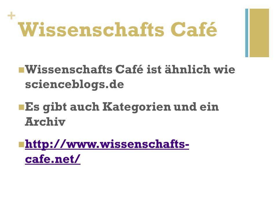 + Wissenschafts Café Wissenschafts Café ist ähnlich wie scienceblogs.de Es gibt auch Kategorien und ein Archiv http://www.wissenschafts- cafe.net/ http://www.wissenschafts- cafe.net/