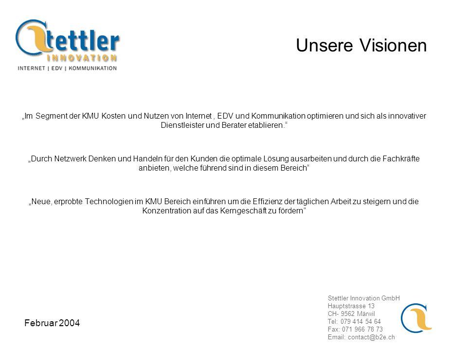 Stettler Innovation GmbH Hauptstrasse 13 CH- 9562 Märwil Tel: 079 414 54 64 Fax: 071 966 78 73 Email: contact@b2e.ch Februar 2004 Unsere Visionen Im Segment der KMU Kosten und Nutzen von Internet, EDV und Kommunikation optimieren und sich als innovativer Dienstleister und Berater etablieren.