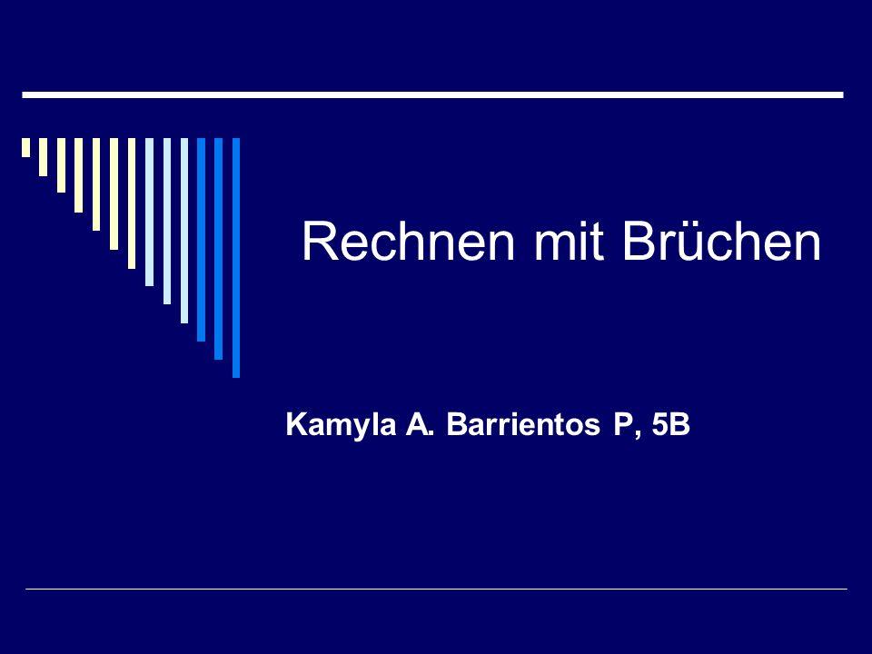 Rechnen mit Brüchen Kamyla A. Barrientos P, 5B