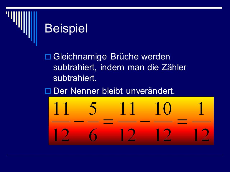 Beispiel Gleichnamige Brüche werden subtrahiert, indem man die Zähler subtrahiert. Der Nenner bleibt unverändert.