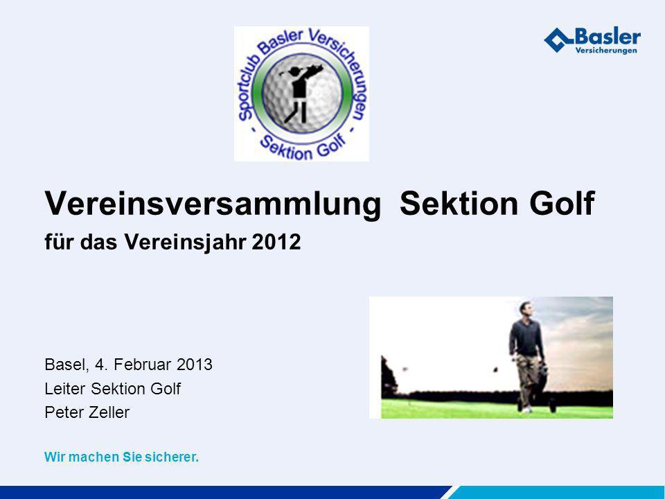 Wir machen Sie sicherer. Vereinsversammlung Sektion Golf für das Vereinsjahr 2012 Basel, 4. Februar 2013 Leiter Sektion Golf Peter Zeller