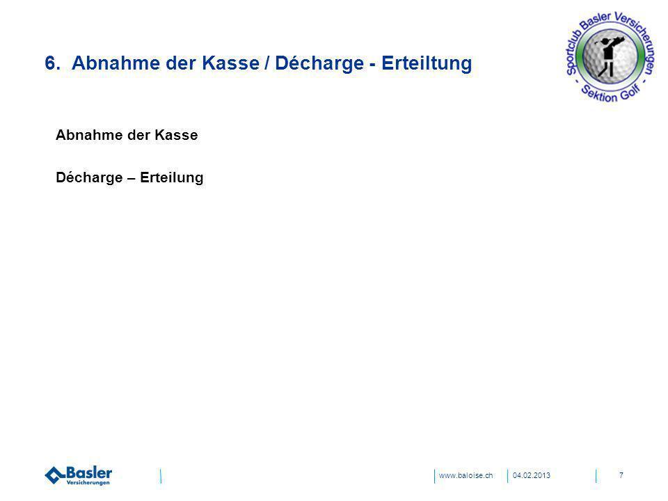 www.baloise.ch04.02.20137 6. Abnahme der Kasse / Décharge - Erteiltung Abnahme der Kasse Décharge – Erteilung