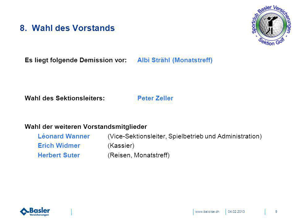www.baloise.ch 8. Wahl des Vorstands 04.02.20139 Es liegt folgende Demission vor:Albi Strähl (Monatstreff) Wahl des Sektionsleiters:Peter Zeller Wahl