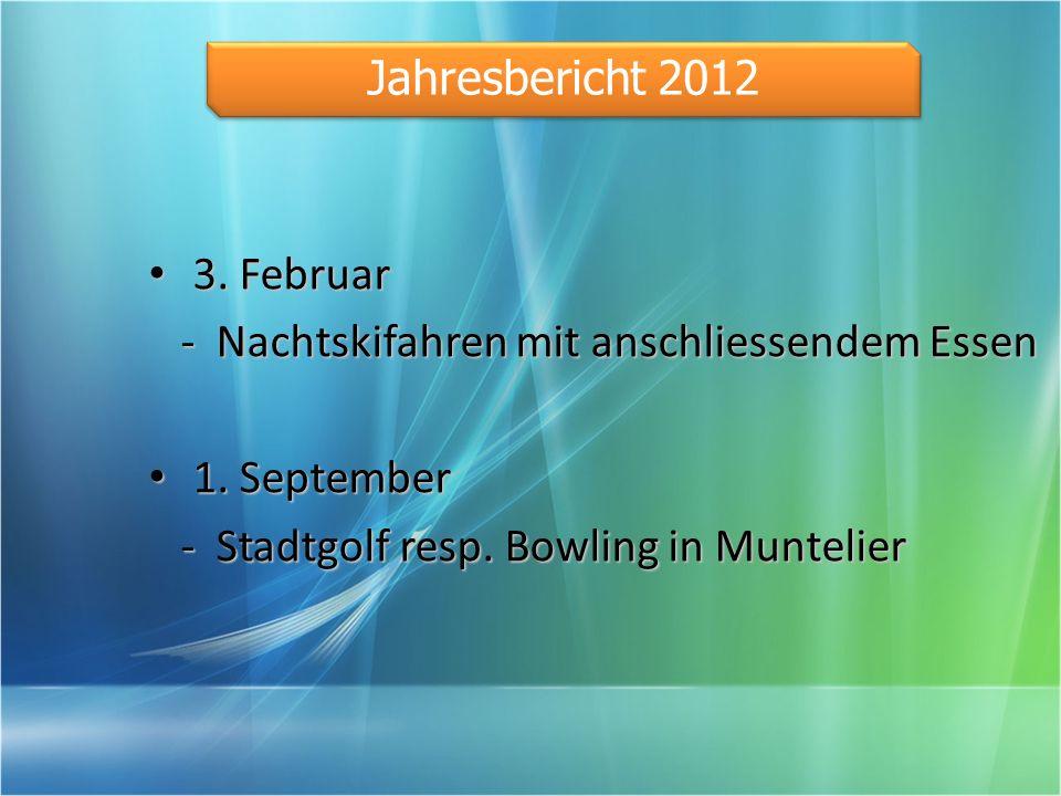 3. Februar - Nachtskifahren mit anschliessendem Essen 1. September - Stadtgolf resp. Bowling in Muntelier Jahresbericht 2012