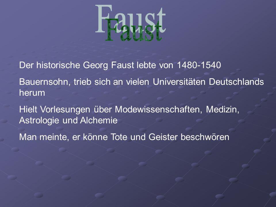Der historische Georg Faust lebte von 1480-1540 Bauernsohn, trieb sich an vielen Universitäten Deutschlands herum Hielt Vorlesungen über Modewissenschaften, Medizin, Astrologie und Alchemie Man meinte, er könne Tote und Geister beschwören