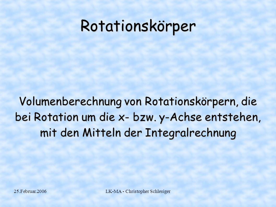 25.Februar.2006LK-MA - Christopher Schlesiger Rotationskörper Volumenberechnung von Rotationskörpern, die bei Rotation um die x- bzw. y-Achse entstehe