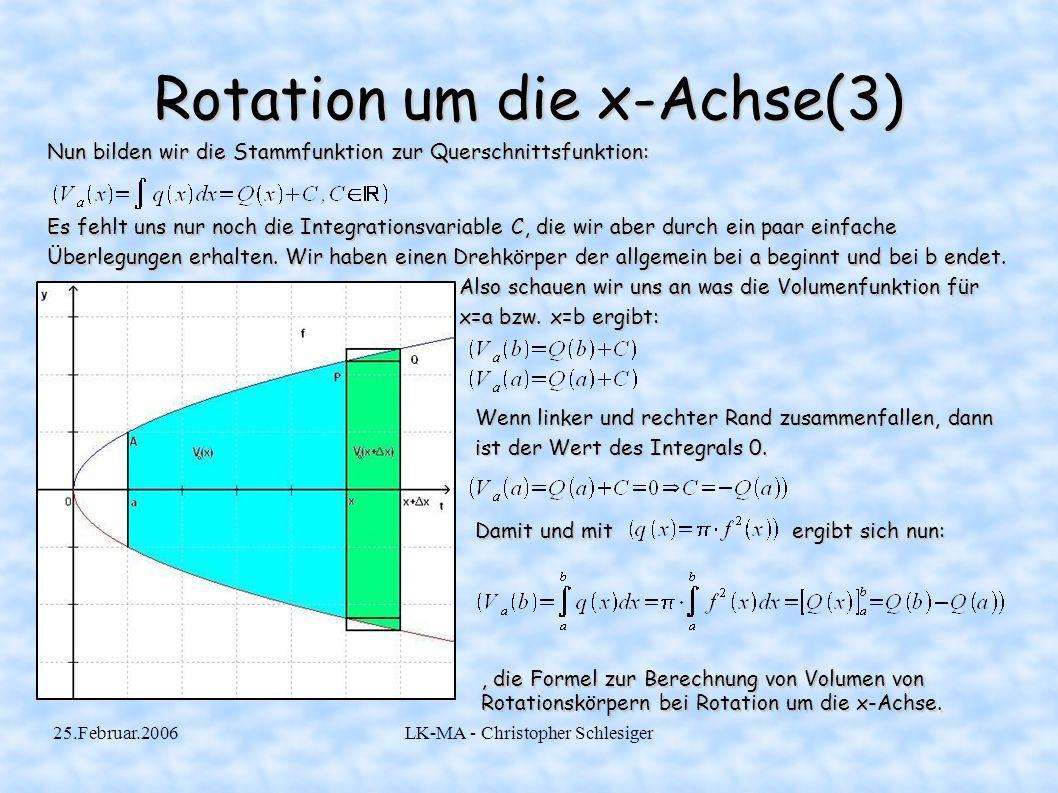 25.Februar.2006LK-MA - Christopher Schlesiger Rotation um y-Achse Bei einer Rotation um die y-Achse wird die Umkehrfunktion f zu f gebildet und diese lässt man dann von y 1 bis y 2 um die x-Achse rotieren mit der bekannten Formel.