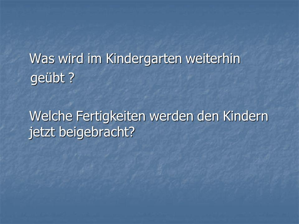 Was wird im Kindergarten weiterhin geübt ? geübt ? Welche Fertigkeiten werden den Kindern jetzt beigebracht?