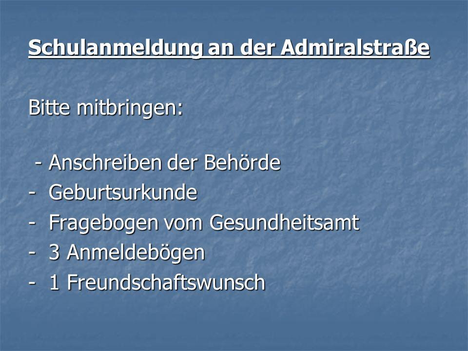 Schulanmeldung an der Admiralstraße Bitte mitbringen: - Anschreiben der Behörde - Anschreiben der Behörde - Geburtsurkunde - Fragebogen vom Gesundheit