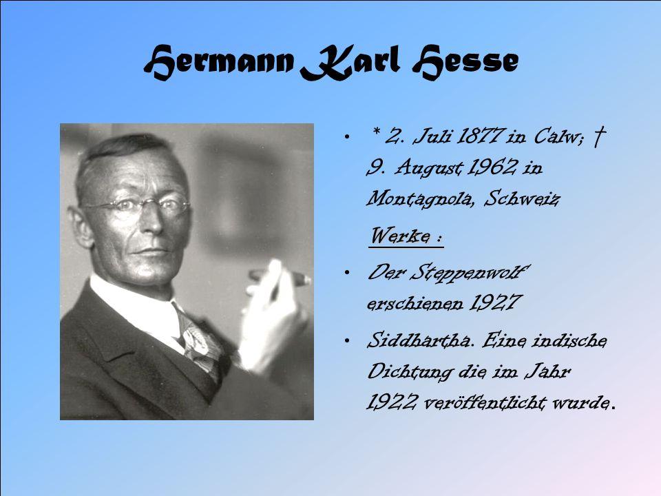 Hermann Karl Hesse * 2. Juli 1877 in Calw; 9. August 1962 in Montagnola, Schweiz Werke : Der Steppenwolf erschienen 1927 Siddhartha. Eine indische Dic
