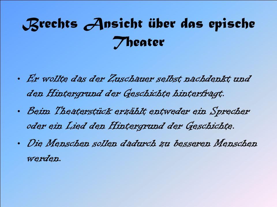 Brechts Ansicht über das epische Theater Er wollte das der Zuschauer selbst nachdenkt und den Hintergrund der Geschichte hinterfragt. Beim Theaterstüc