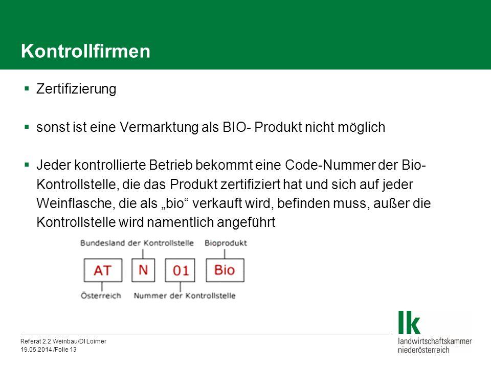 Referat 2.2 Weinbau/DI Loimer 19.05.2014 /Folie 13 Kontrollfirmen Zertifizierung sonst ist eine Vermarktung als BIO- Produkt nicht möglich Jeder kontrollierte Betrieb bekommt eine Code-Nummer der Bio- Kontrollstelle, die das Produkt zertifiziert hat und sich auf jeder Weinflasche, die als bio verkauft wird, befinden muss, außer die Kontrollstelle wird namentlich angeführt
