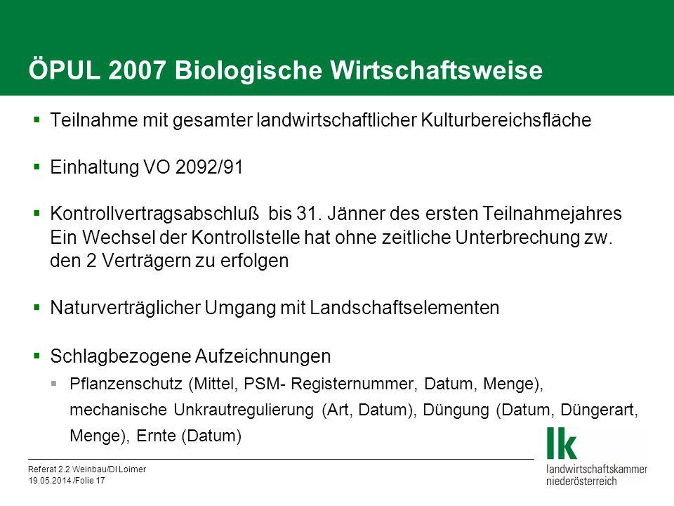 Referat 2.2 Weinbau/DI Loimer 19.05.2014 /Folie 17 ÖPUL 2007 Biologische Wirtschaftsweise Teilnahme mit gesamter landwirtschaftlicher Kulturbereichsfläche Einhaltung VO 2092/91 Kontrollvertragsabschluß bis 31.