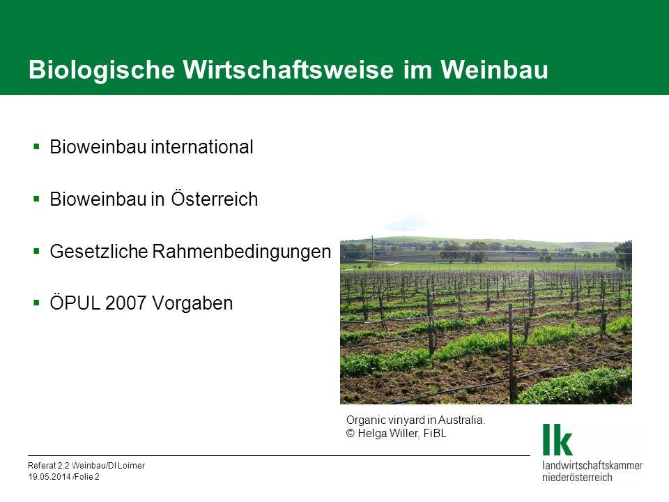 Referat 2.2 Weinbau/DI Loimer 19.05.2014 /Folie 2 Biologische Wirtschaftsweise im Weinbau Bioweinbau international Bioweinbau in Österreich Gesetzliche Rahmenbedingungen ÖPUL 2007 Vorgaben Organic vinyard in Australia.