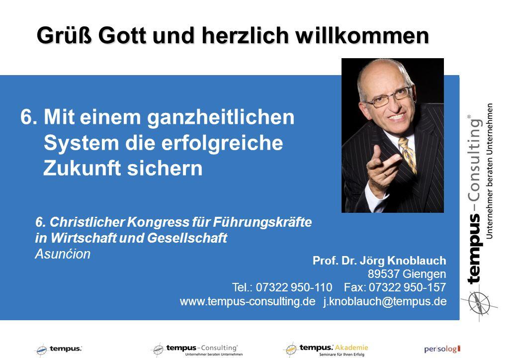 6. Mit einem ganzheitlichen System die erfolgreiche Zukunft sichern Prof. Dr. Jörg Knoblauch 89537 Giengen Tel.: 07322 950-110 Fax: 07322 950-157 www.