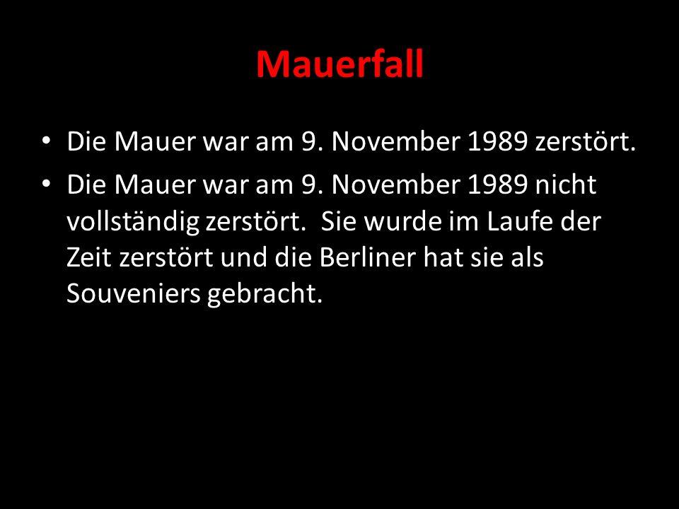 Mauerfall Die Mauer war am 9. November 1989 zerstört. Die Mauer war am 9. November 1989 nicht vollständig zerstört. Sie wurde im Laufe der Zeit zerstö