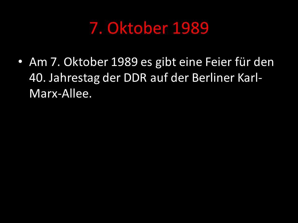 7. Oktober 1989 Am 7. Oktober 1989 es gibt eine Feier für den 40. Jahrestag der DDR auf der Berliner Karl- Marx-Allee.