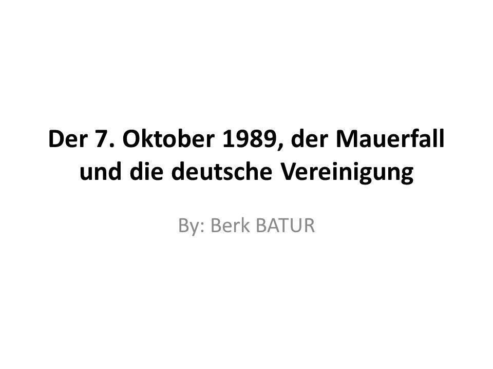 Der 7. Oktober 1989, der Mauerfall und die deutsche Vereinigung By: Berk BATUR