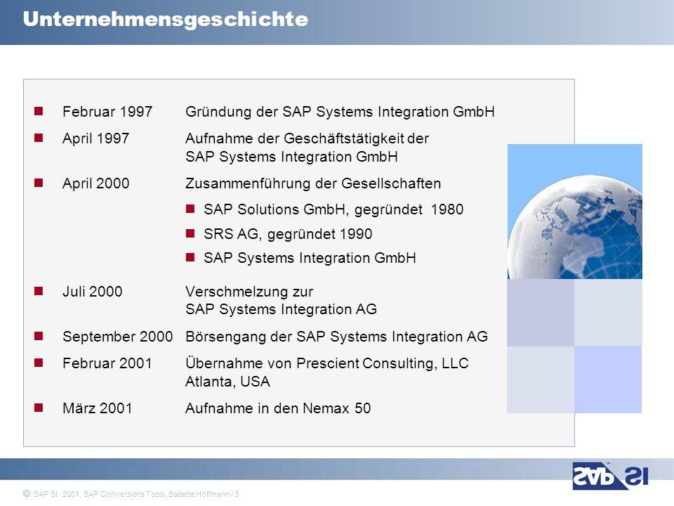 SAP Systems Integration AG 2001 / 4 SAP SI 2001, SAP Conversions Tools, Babette Hoffmann / 4 Marktposition > 1.300 Mitarbeiter in Europa ~ 90 Mitarbeiter in den USA SAP SI zählt in Deutschland zu den Top 5 SAP-Beratungshäusern Bedeutende Marktposition in den Branchen Automotive Banking Healthcare Media Utilities Internationale Kunden und Projekte