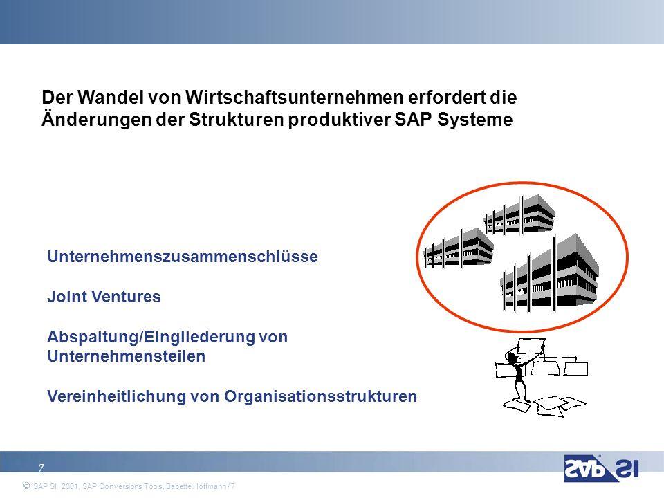 SAP Systems Integration AG 2001 / 8 SAP SI 2001, SAP Conversions Tools, Babette Hoffmann / 8 Typische Umstrukturierungsmaßnahmen mit Auswirkungen auf produktive SAP-Systeme können sein: 8 Ausgliederungen von Gesellschaften, Neugründungen Fusionen: Zusammenführung von Buchungskreisen oder R/3-Systemen Einführung zusätzlicher Organisationselemente wie Geschäftsbereiche / Profit Center Änderung von Organisationselementen (Geschäftsbereich, Vertriebsweg,...) Umstrukturierungen