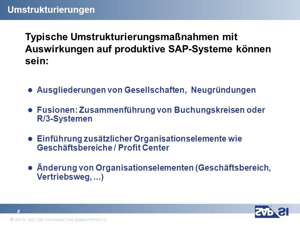 SAP Systems Integration AG 2001 / 19 SAP SI 2001, SAP Conversions Tools, Babette Hoffmann / 19 Allgemeines Vorgehen in Änderungsprojekten Design und Konzeption Festlegung der neuen Organisationsstruktur Definition von Harmonisierungs- und Konvertierungsregeln Erstellen eines Konzepts für die Änderungsdurchführung Diskussion verschiedener möglicher Lösungen Entscheidung für eine Lösungsmöglichkeit Aufstellen eines Änderungsplans (Aktivitäten und Zeit)