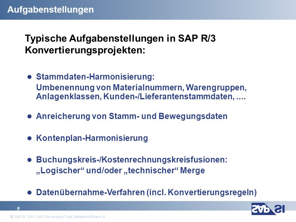 SAP Systems Integration AG 2001 / 40 SAP SI 2001, SAP Conversions Tools, Babette Hoffmann / 40 Pricing Release 4.0 (all prices in EURO; per R/3 installation) Data changes Chart of account conversionCS-40-109.000 Material number conversionCS-40-207.700 Customer number conv.CS-40-307.700 Vendor number conversionCS-40-407.700 Rename of controlling areaCS-40-509.000 Rename of sales org.CS-40-605.500 Rename of cost centerCS-40-707.700 Rename of profit centerCS-40-807.700 Rename of assetsCS-40-905.500 Converting currency keyCS-40-2015.500 Fiscal year conversionCS-40-3007.700 Rename of company codesCS-40-5009.000 Rename of plantsCS-40-6005.500 Organizational structure changes Controlling area mergeCS-40-40113.000 Merge of company codesCS-40-50123.000 Deletion of company codes11.000 System structure changes Analysis for Client Merge CS-40-7003.000 Client Merge Basis PackageCS-40-70241.000 Conversion Tools Conversion Workbench CS-40-7015.500 Coding Scan Tool