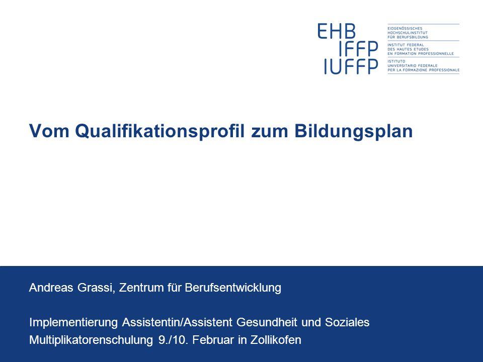 Vom Qualifikationsprofil zum Bildungsplan Andreas Grassi, Zentrum für Berufsentwicklung Implementierung Assistentin/Assistent Gesundheit und Soziales