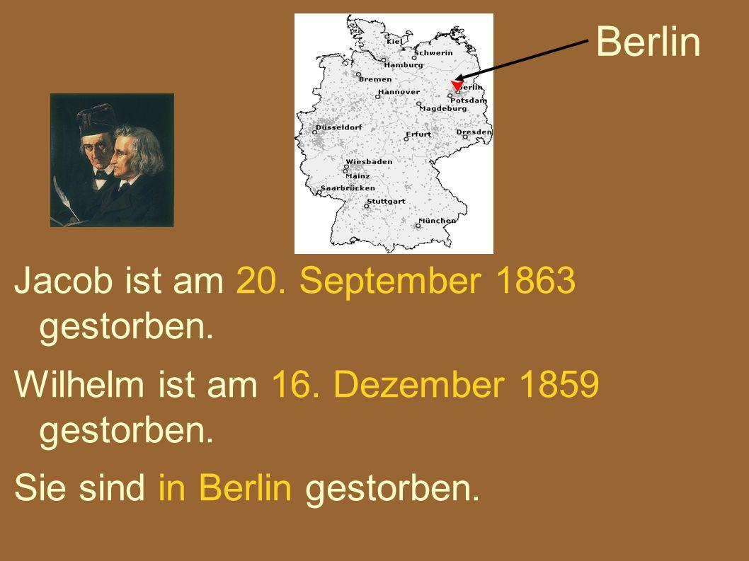 Jacob ist am 20. September 1863 gestorben. Wilhelm ist am 16. Dezember 1859 gestorben. Sie sind in Berlin gestorben. Berlin