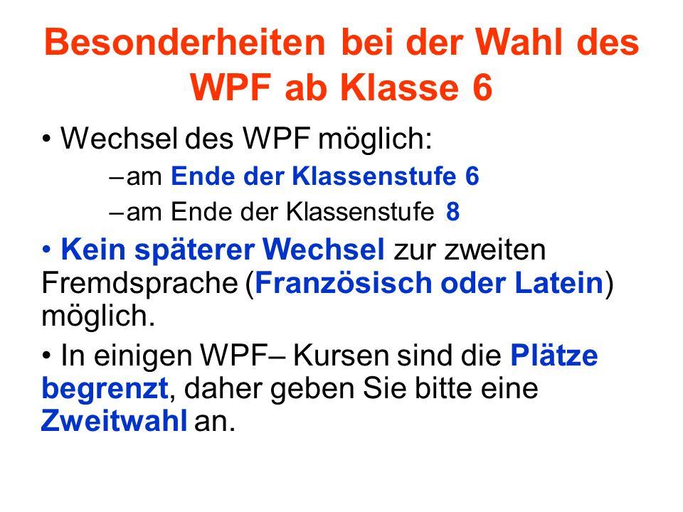 Besonderheiten bei der Wahl des WPF ab Klasse 6 Wechsel des WPF möglich: –am Ende der Klassenstufe 6 –am Ende der Klassenstufe 8 Kein späterer Wechsel zur zweiten Fremdsprache (Französisch oder Latein) möglich.