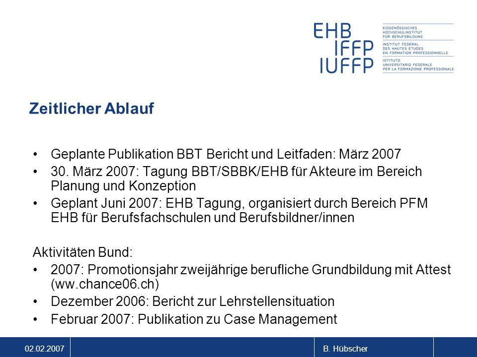 02.02.2007B. Hübscher Zeitlicher Ablauf Geplante Publikation BBT Bericht und Leitfaden: März 2007 30. März 2007: Tagung BBT/SBBK/EHB für Akteure im Be