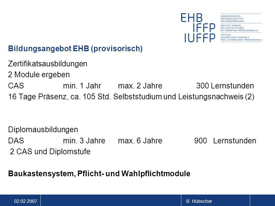 02.02.2007B. Hübscher Bildungsangebot EHB (provisorisch) Zertifikatsausbildungen 2 Module ergeben CASmin. 1 Jahrmax. 2 Jahre 300 Lernstunden 16 Tage P
