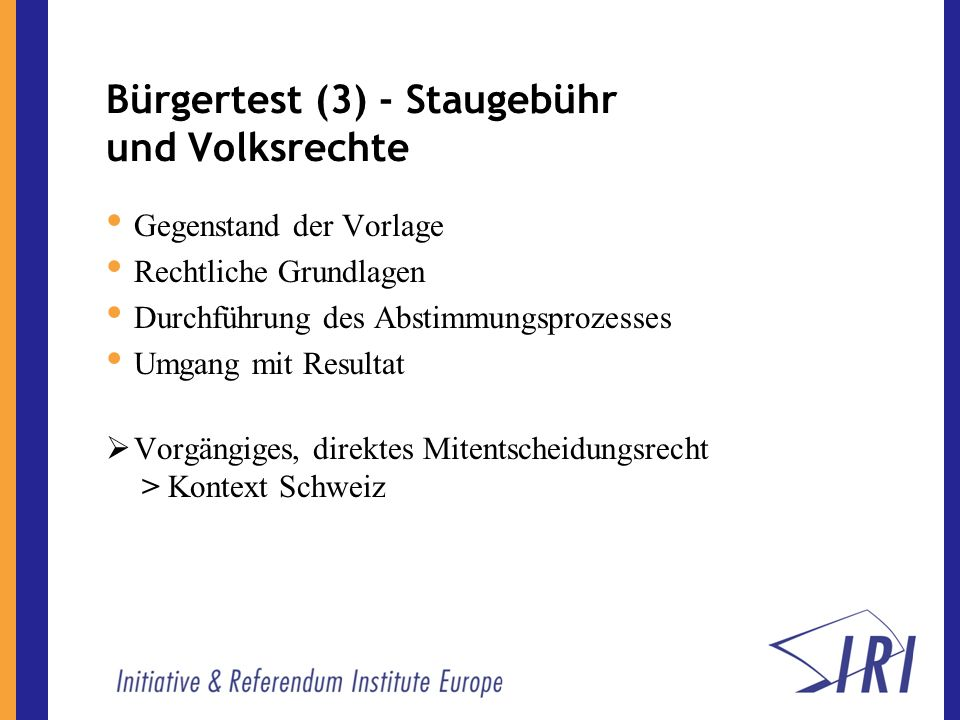 Bürgertest (3) - Staugebühr und Volksrechte Gegenstand der Vorlage Rechtliche Grundlagen Durchführung des Abstimmungsprozesses Umgang mit Resultat Vorgängiges, direktes Mitentscheidungsrecht > Kontext Schweiz