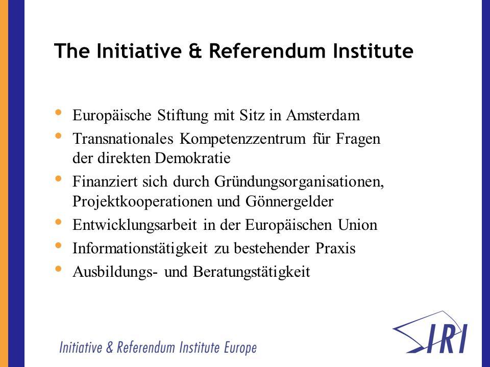 The Initiative & Referendum Institute Europäische Stiftung mit Sitz in Amsterdam Transnationales Kompetenzzentrum für Fragen der direkten Demokratie Finanziert sich durch Gründungsorganisationen, Projektkooperationen und Gönnergelder Entwicklungsarbeit in der Europäischen Union Informationstätigkeit zu bestehender Praxis Ausbildungs- und Beratungstätigkeit
