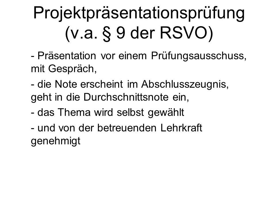 Projektpräsentationsprüfung (v.a. § 9 der RSVO) - Präsentation vor einem Prüfungsausschuss, mit Gespräch, - die Note erscheint im Abschlusszeugnis, ge