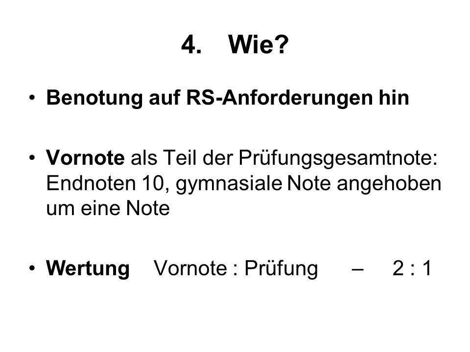 4.Wie? Benotung auf RS-Anforderungen hin Vornote als Teil der Prüfungsgesamtnote: Endnoten 10, gymnasiale Note angehoben um eine Note Wertung Vornote