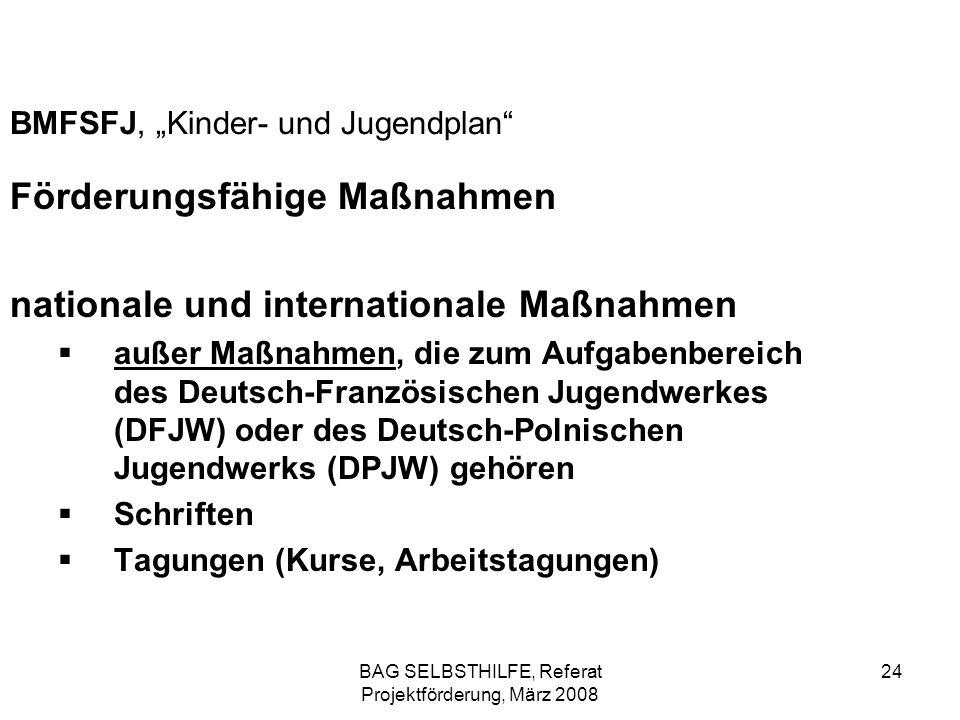 BAG SELBSTHILFE, Referat Projektförderung, März 2008 24 BMFSFJ, Kinder- und Jugendplan Förderungsfähige Maßnahmen nationale und internationale Maßnahm