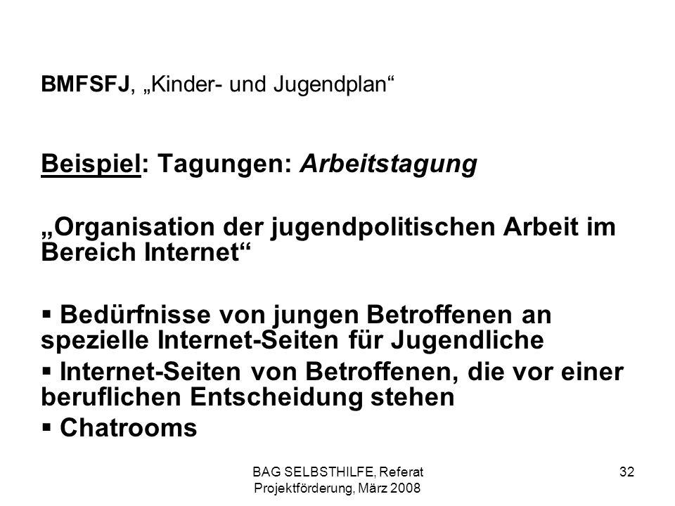 BAG SELBSTHILFE, Referat Projektförderung, März 2008 32 BMFSFJ, Kinder- und Jugendplan Beispiel: Tagungen: Arbeitstagung Organisation der jugendpoliti