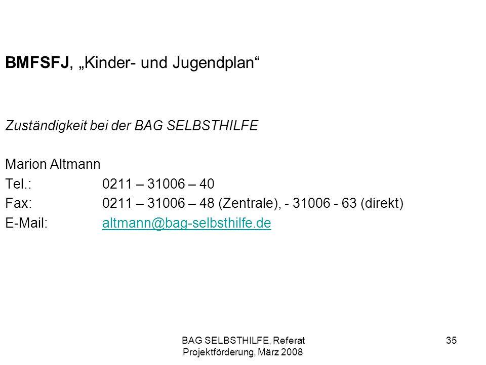 BAG SELBSTHILFE, Referat Projektförderung, März 2008 35 BMFSFJ, Kinder- und Jugendplan Zuständigkeit bei der BAG SELBSTHILFE Marion Altmann Tel.:0211