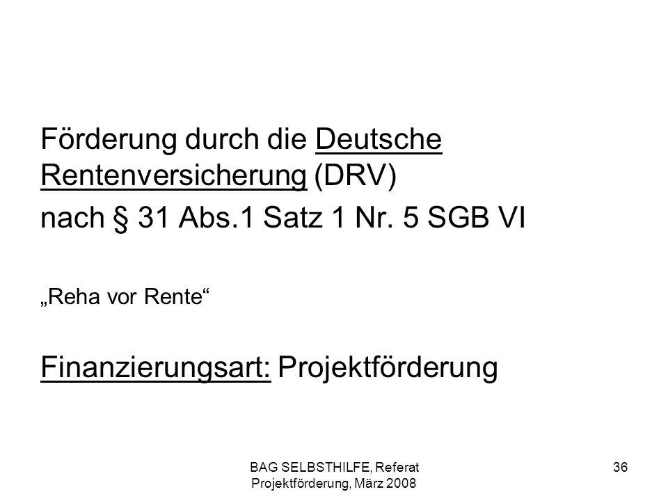 BAG SELBSTHILFE, Referat Projektförderung, März 2008 36 Förderung durch die Deutsche Rentenversicherung (DRV) nach § 31 Abs.1 Satz 1 Nr. 5 SGB VI Reha
